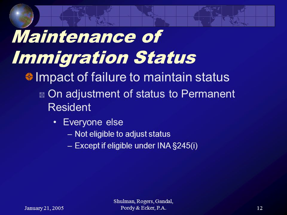 January 21, 2005 Shulman, Rogers, Gandal, Pordy & Ecker, P.A.12 Maintenance of Immigration Status Impact of failure to maintain status On adjustment of status to Permanent Resident Everyone else –Not eligible to adjust status –Except if eligible under INA §245(i)