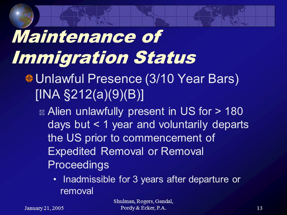 January 21, 2005 Shulman, Rogers, Gandal, Pordy & Ecker, P.A.13 Maintenance of Immigration Status Unlawful Presence (3/10 Year Bars) [INA §212(a)(9)(B)] Alien unlawfully present in US for > 180 days but < 1 year and voluntarily departs the US prior to commencement of Expedited Removal or Removal Proceedings Inadmissible for 3 years after departure or removal