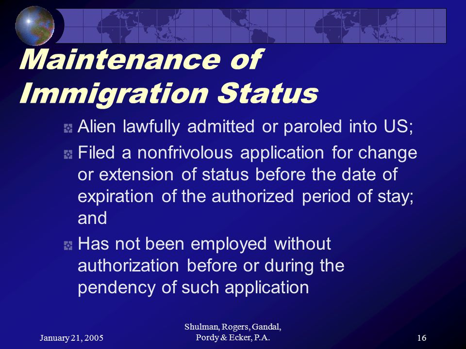 January 21, 2005 Shulman, Rogers, Gandal, Pordy & Ecker, P.A.16 Maintenance of Immigration Status Alien lawfully admitted or paroled into US; Filed a nonfrivolous application for change or extension of status before the date of expiration of the authorized period of stay; and Has not been employed without authorization before or during the pendency of such application
