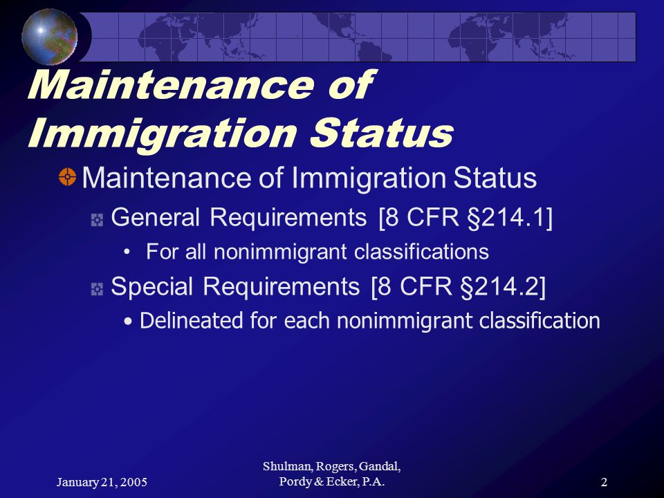 January 21, 2005 Shulman, Rogers, Gandal, Pordy & Ecker, P.A.2 Maintenance of Immigration Status General Requirements [8 CFR §214.1] For all nonimmigrant classifications Special Requirements [8 CFR §214.2] Delineated for each nonimmigrant classification