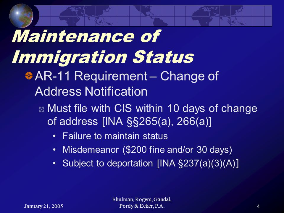 January 21, 2005 Shulman, Rogers, Gandal, Pordy & Ecker, P.A.4 Maintenance of Immigration Status AR-11 Requirement – Change of Address Notification Must file with CIS within 10 days of change of address [INA §§265(a), 266(a)] Failure to maintain status Misdemeanor ($200 fine and/or 30 days) Subject to deportation [INA §237(a)(3)(A) ]