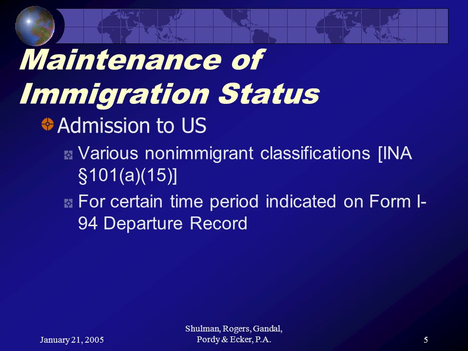 January 21, 2005 Shulman, Rogers, Gandal, Pordy & Ecker, P.A.5 Maintenance of Immigration Status Admission to US Various nonimmigrant classifications [INA §101(a)(15)] For certain time period indicated on Form I- 94 Departure Record