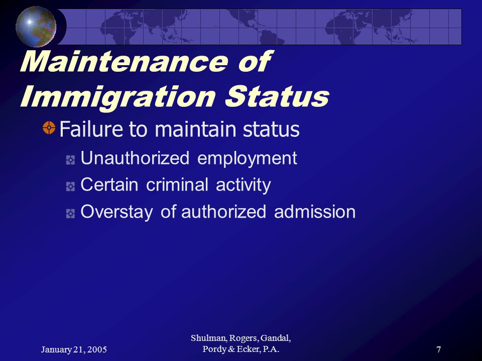 January 21, 2005 Shulman, Rogers, Gandal, Pordy & Ecker, P.A.7 Maintenance of Immigration Status Failure to maintain status Unauthorized employment Certain criminal activity Overstay of authorized admission