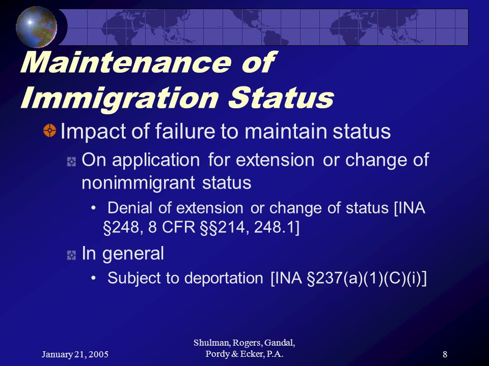 January 21, 2005 Shulman, Rogers, Gandal, Pordy & Ecker, P.A.8 Maintenance of Immigration Status Impact of failure to maintain status On application for extension or change of nonimmigrant status Denial of extension or change of status [INA §248, 8 CFR §§214, 248.1] In general Subject to deportation [INA §237(a)(1)(C)(i) ]