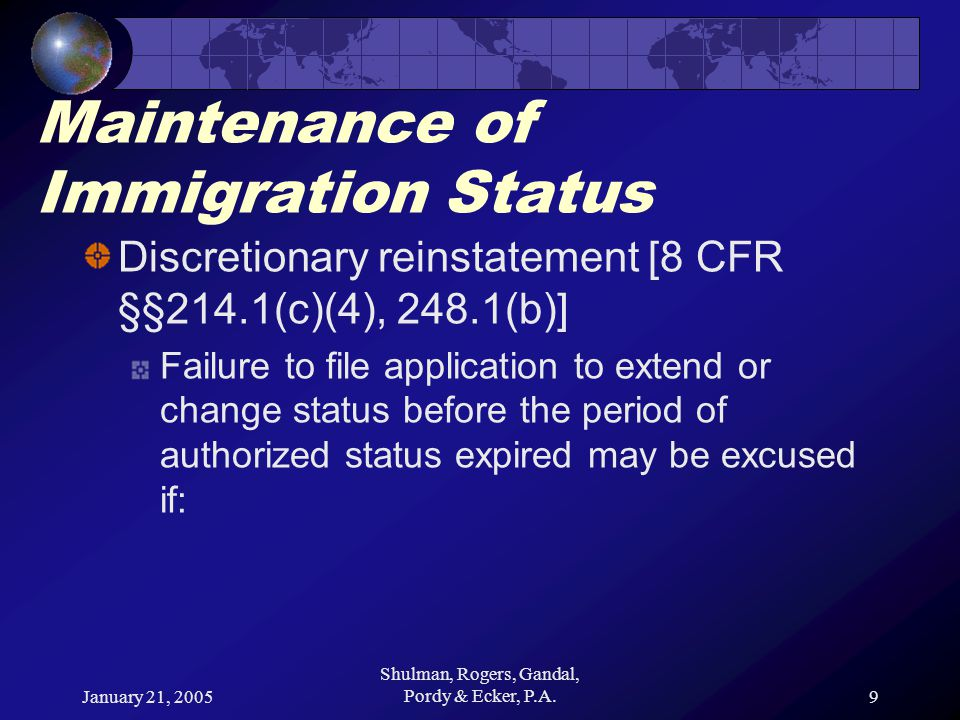 January 21, 2005 Shulman, Rogers, Gandal, Pordy & Ecker, P.A.9 Maintenance of Immigration Status Discretionary reinstatement [8 CFR §§214.1(c)(4), 248.1(b)] Failure to file application to extend or change status before the period of authorized status expired may be excused if: