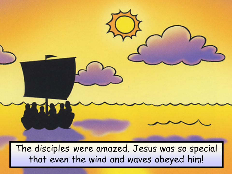 The disciples were amazed. Jesus was so special that even the wind and waves obeyed him!