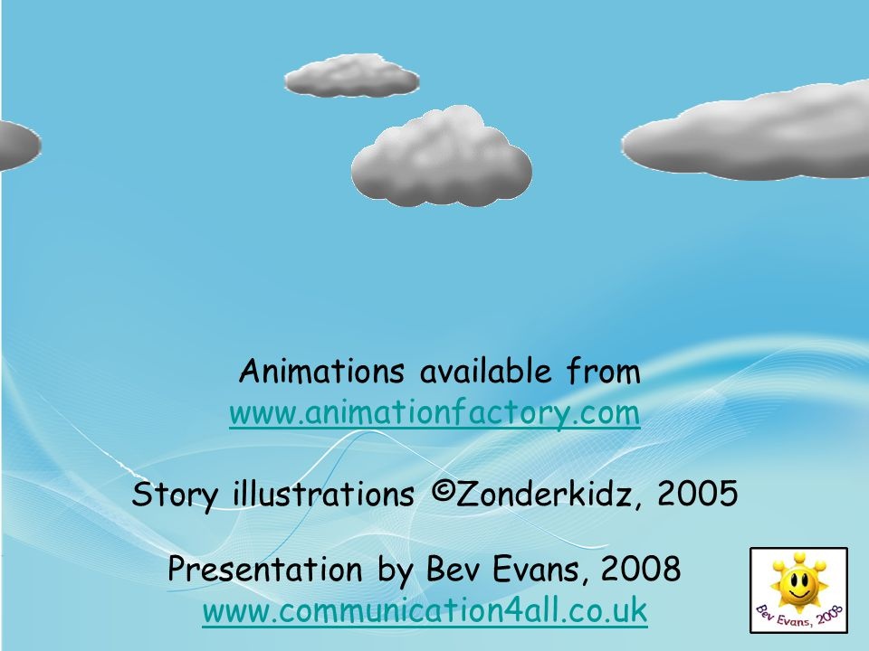Animations available from www.animationfactory.com www.animationfactory.com Story illustrations ©Zonderkidz, 2005 Presentation by Bev Evans, 2008 www.communication4all.co.uk www.communication4all.co.uk