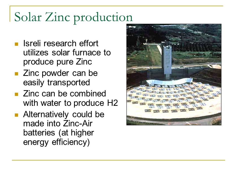 Solar Zinc production Isreli research effort utilizes solar furnace to produce pure Zinc Zinc powder can be easily transported Zinc can be combined with water to produce H2 Alternatively could be made into Zinc-Air batteries (at higher energy efficiency)