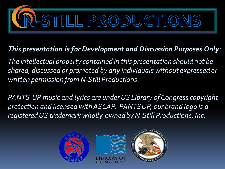 This presentation is for Development and Discussion Purposes Only: The intellectual property contained in this presentation should not be shared, discussed or promoted by any individuals without expressed or written permission from N-Still Productions.