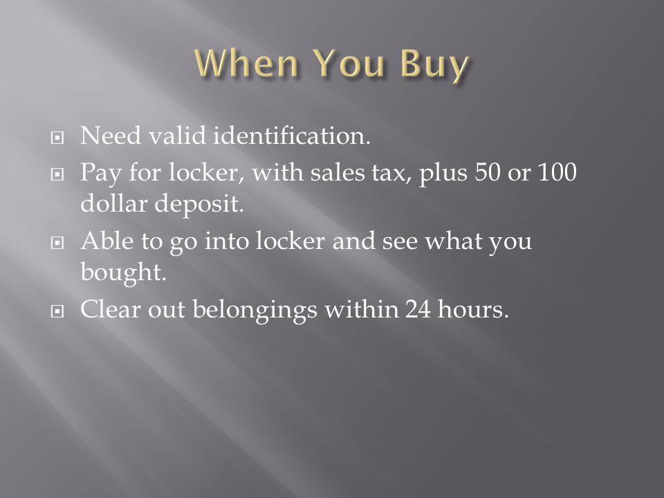 Need valid identification.  Pay for locker, with sales tax, plus 50 or 100 dollar deposit.