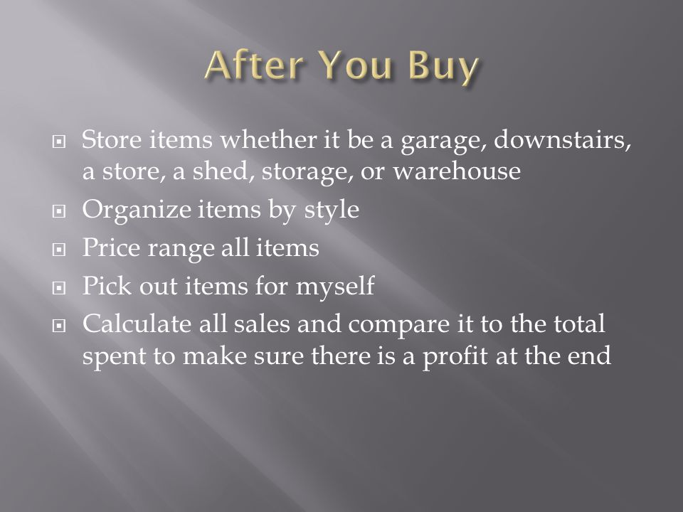  Store items whether it be a garage, downstairs, a store, a shed, storage, or warehouse  Organize items by style  Price range all items  Pick out items for myself  Calculate all sales and compare it to the total spent to make sure there is a profit at the end