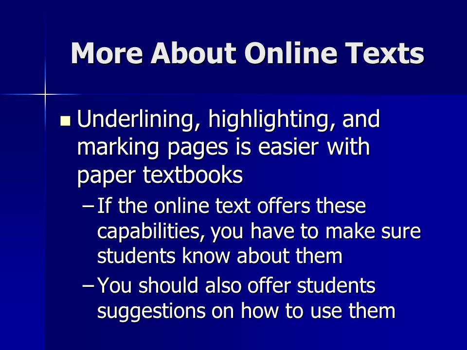 More About Online Texts Underlining, highlighting, and marking pages is easier with paper textbooks Underlining, highlighting, and marking pages is easier with paper textbooks –If the online text offers these capabilities, you have to make sure students know about them –You should also offer students suggestions on how to use them