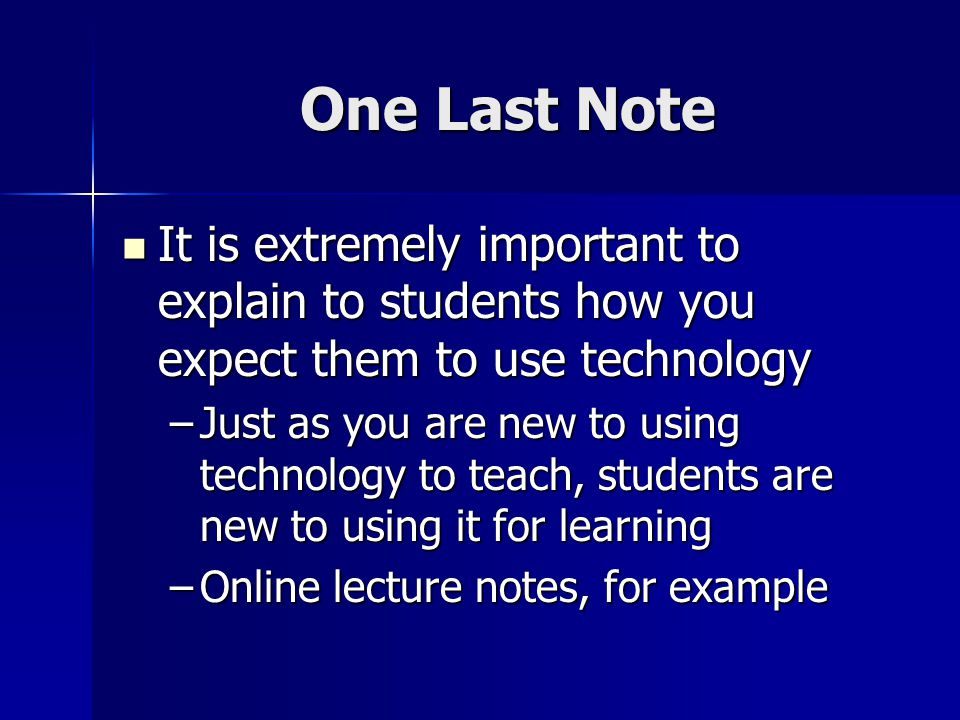 One Last Note It is extremely important to explain to students how you expect them to use technology It is extremely important to explain to students how you expect them to use technology –Just as you are new to using technology to teach, students are new to using it for learning –Online lecture notes, for example