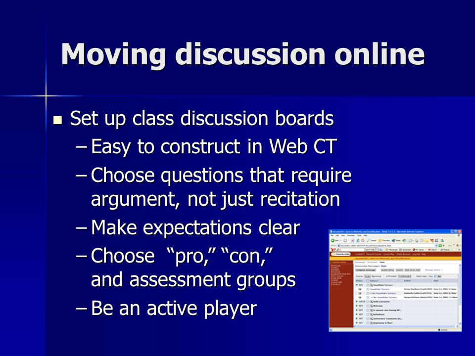Moving discussion online Set up class discussion boards Set up class discussion boards –Easy to construct in Web CT –Choose questions that require argument, not just recitation –Make expectations clear –Choose pro, con, and assessment groups –Be an active player