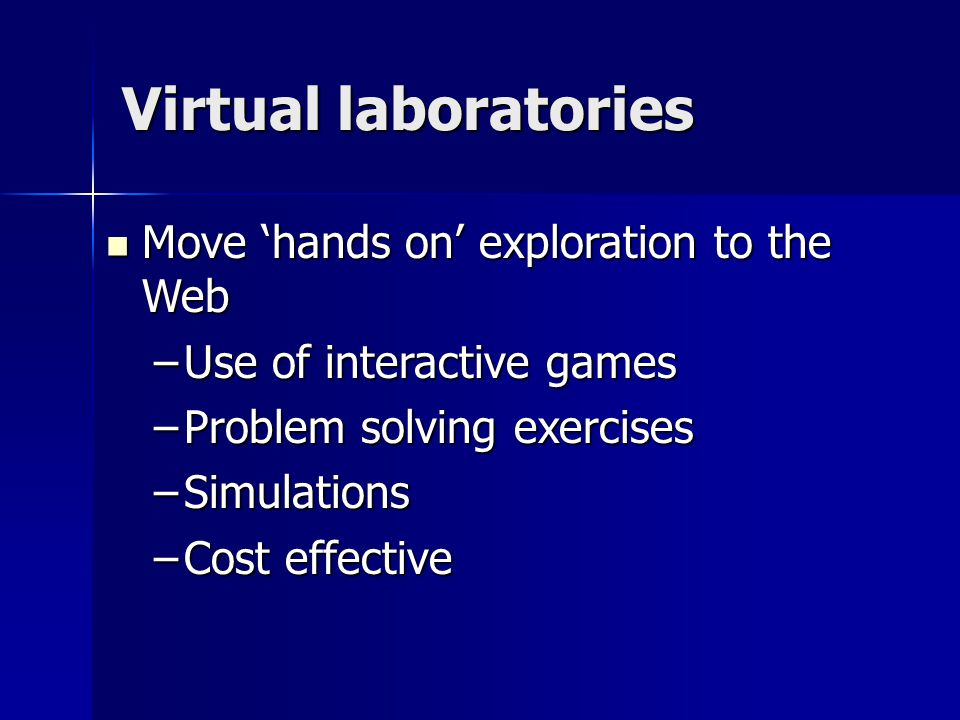 Virtual laboratories Move 'hands on' exploration to the Web Move 'hands on' exploration to the Web –Use of interactive games –Problem solving exercises –Simulations –Cost effective