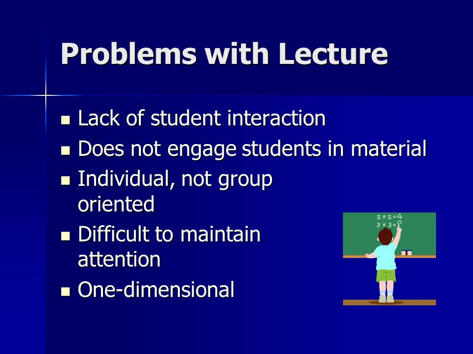 Problems with Lecture Lack of student interaction Lack of student interaction Does not engage students in material Does not engage students in material Individual, not group oriented Individual, not group oriented Difficult to maintain attention Difficult to maintain attention One-dimensional One-dimensional