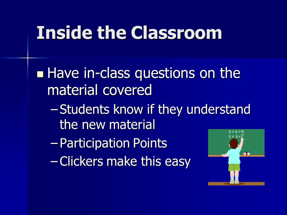 Inside the Classroom Have in-class questions on the material covered Have in-class questions on the material covered –Students know if they understand the new material –Participation Points –Clickers make this easy