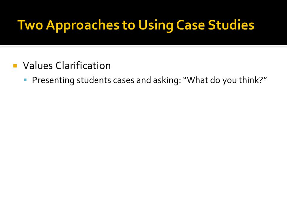  Values Clarification  Presenting students cases and asking: What do you think