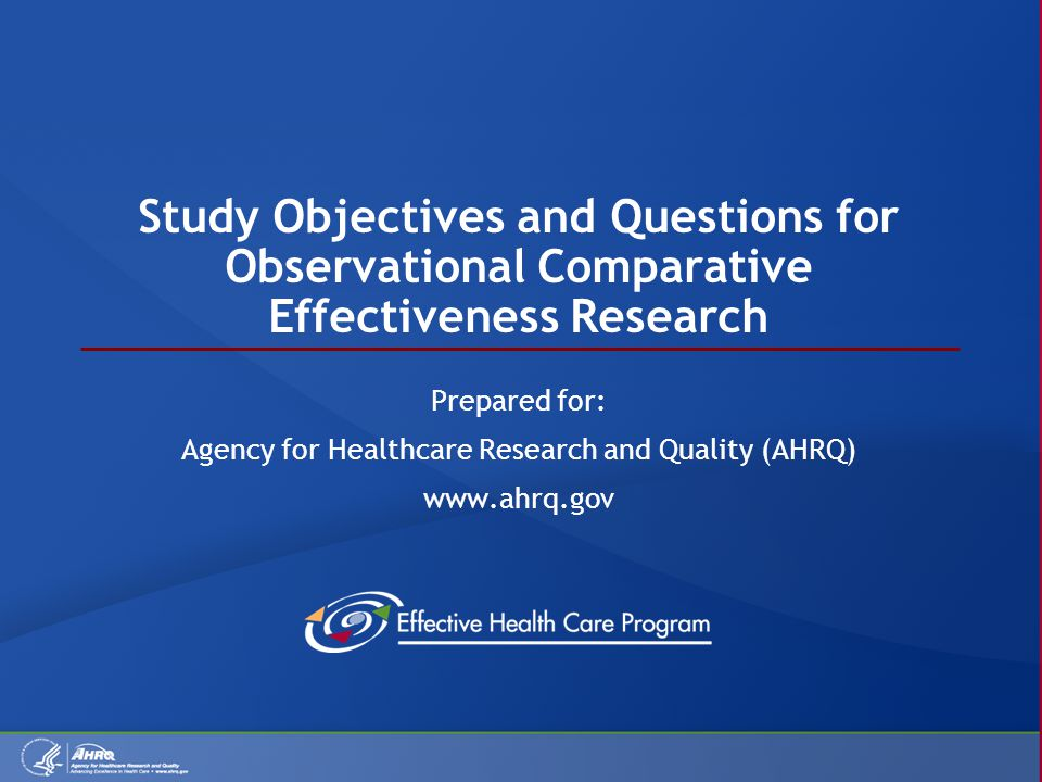 Study Objectives and Questions for Observational Comparative Effectiveness Research Prepared for: Agency for Healthcare Research and Quality (AHRQ) www.ahrq.gov