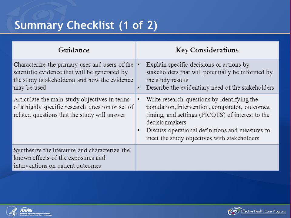 Summary Checklist (1 of 2) GuidanceKey Considerations Characterize the primary uses and users of the scientific evidence that will be generated by the study (stakeholders) and how the evidence may be used Explain specific decisions or actions by stakeholders that will potentially be informed by the study results Describe the evidentiary need of the stakeholders Articulate the main study objectives in terms of a highly specific research question or set of related questions that the study will answer Write research questions by identifying the population, intervention, comparator, outcomes, timing, and settings (PICOTS) of interest to the decisionmakers Discuss operational definitions and measures to meet the study objectives with stakeholders Synthesize the literature and characterize the known effects of the exposures and interventions on patient outcomes