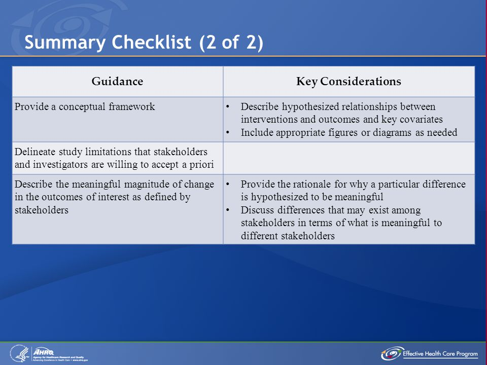 Summary Checklist (2 of 2) GuidanceKey Considerations Provide a conceptual framework Describe hypothesized relationships between interventions and outcomes and key covariates Include appropriate figures or diagrams as needed Delineate study limitations that stakeholders and investigators are willing to accept a priori Describe the meaningful magnitude of change in the outcomes of interest as defined by stakeholders Provide the rationale for why a particular difference is hypothesized to be meaningful Discuss differences that may exist among stakeholders in terms of what is meaningful to different stakeholders