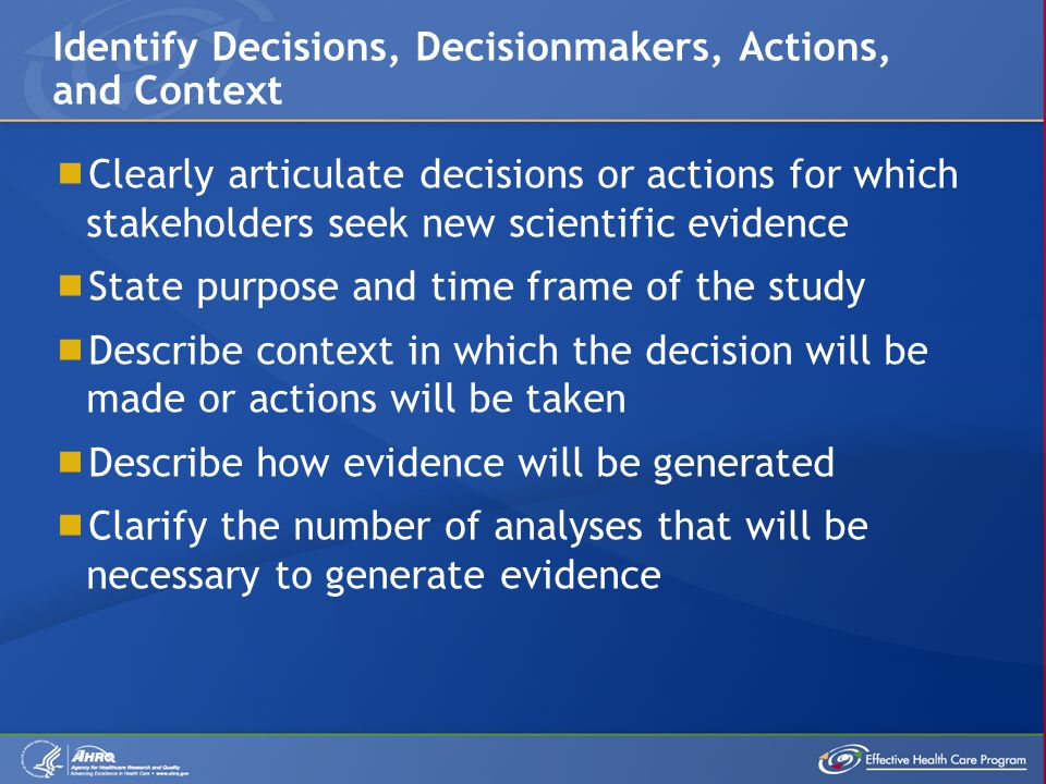  Clearly articulate decisions or actions for which stakeholders seek new scientific evidence  State purpose and time frame of the study  Describe context in which the decision will be made or actions will be taken  Describe how evidence will be generated  Clarify the number of analyses that will be necessary to generate evidence Identify Decisions, Decisionmakers, Actions, and Context