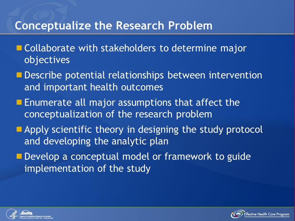  Collaborate with stakeholders to determine major objectives  Describe potential relationships between intervention and important health outcomes  Enumerate all major assumptions that affect the conceptualization of the research problem  Apply scientific theory in designing the study protocol and developing the analytic plan  Develop a conceptual model or framework to guide implementation of the study Conceptualize the Research Problem