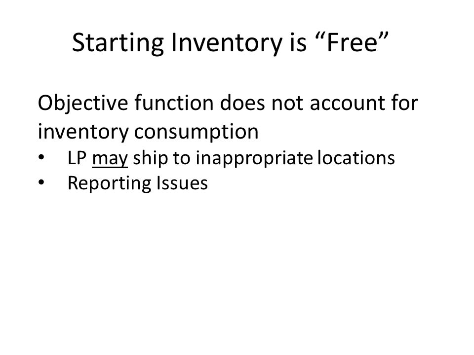 Starting Inventory is Free Objective function does not account for inventory consumption LP may ship to inappropriate locations Reporting Issues