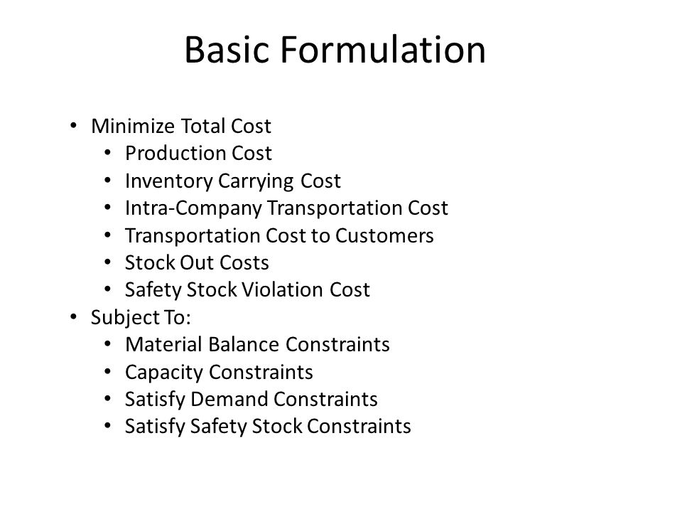 Basic Formulation Minimize Total Cost Production Cost Inventory Carrying Cost Intra-Company Transportation Cost Transportation Cost to Customers Stock Out Costs Safety Stock Violation Cost Subject To: Material Balance Constraints Capacity Constraints Satisfy Demand Constraints Satisfy Safety Stock Constraints