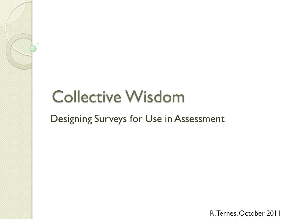 Collective Wisdom Designing Surveys for Use in Assessment R. Ternes, October 2011