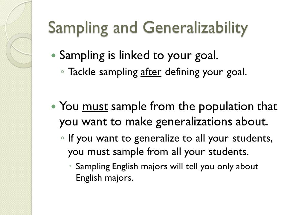 Sampling and Generalizability Sampling is linked to your goal.
