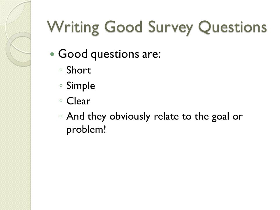 Writing Good Survey Questions Good questions are: ◦ Short ◦ Simple ◦ Clear ◦ And they obviously relate to the goal or problem!