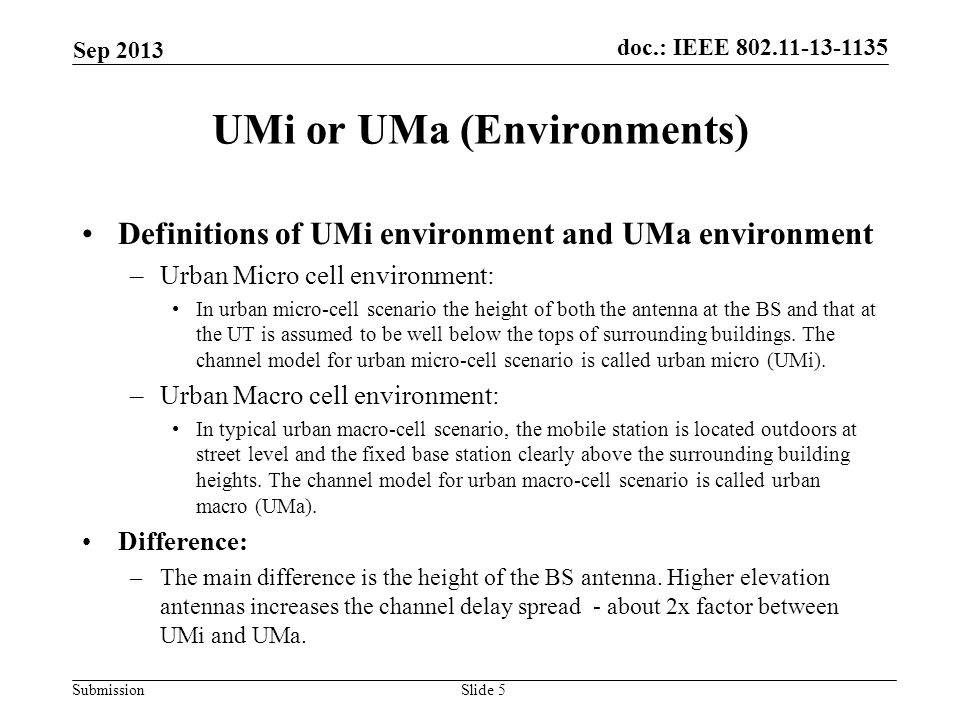 doc.: IEEE Submission UMi or UMa (Environments) Sep 2013 Slide 5 Definitions of UMi environment and UMa environment –Urban Micro cell environment: In urban micro-cell scenario the height of both the antenna at the BS and that at the UT is assumed to be well below the tops of surrounding buildings.