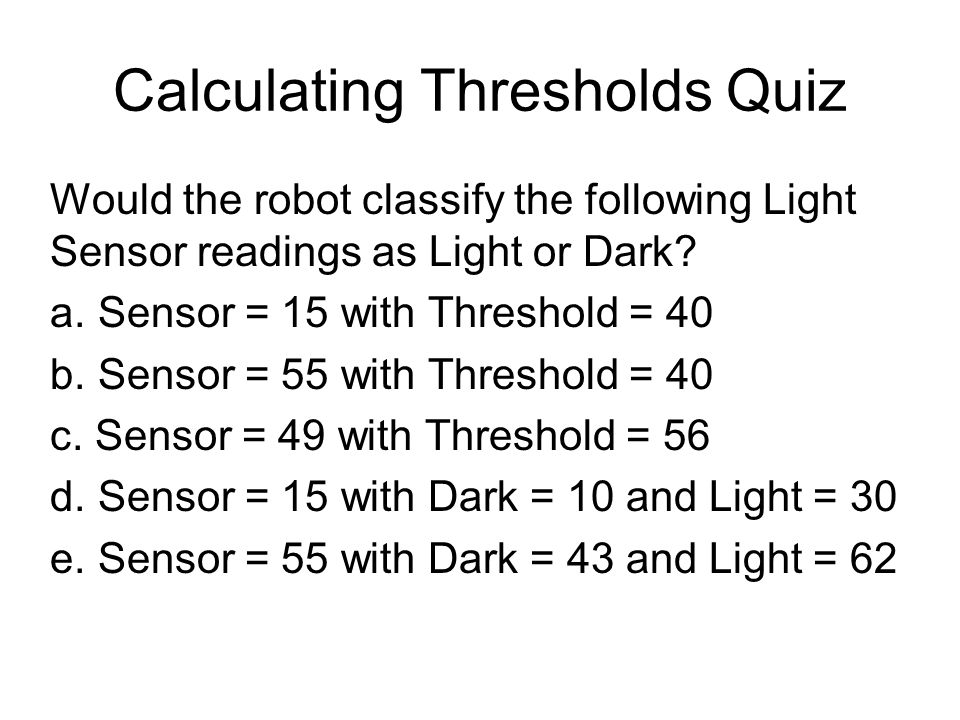 Calculating Thresholds Quiz Would the robot classify the following Light Sensor readings as Light or Dark.