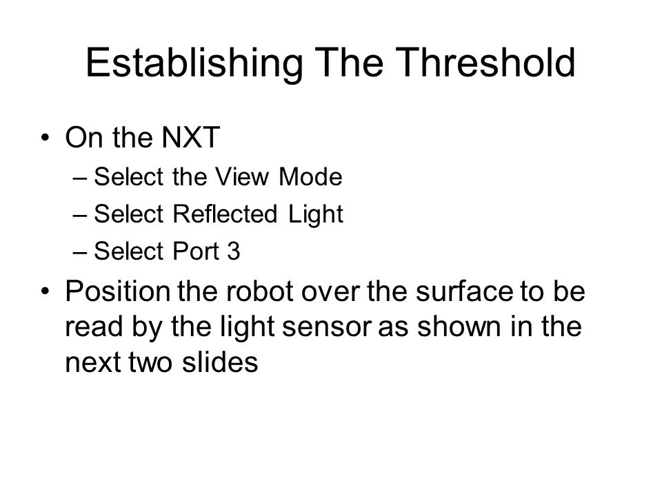 Establishing The Threshold On the NXT –Select the View Mode –Select Reflected Light –Select Port 3 Position the robot over the surface to be read by the light sensor as shown in the next two slides