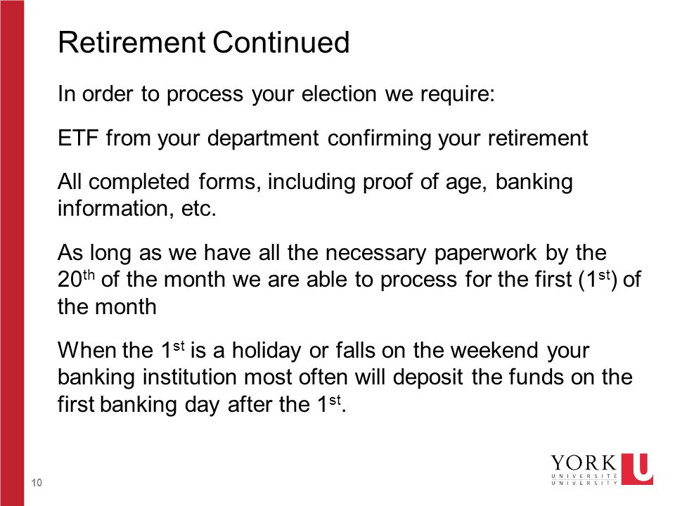 10 Retirement Continued In order to process your election we require: ETF from your department confirming your retirement All completed forms, including proof of age, banking information, etc.