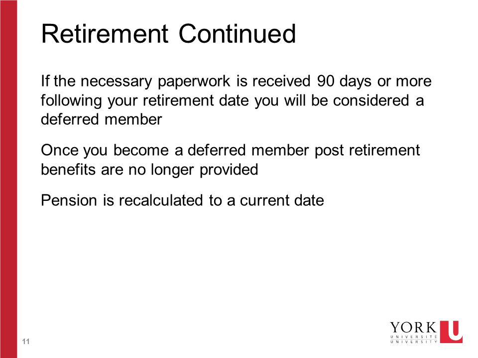 11 Retirement Continued If the necessary paperwork is received 90 days or more following your retirement date you will be considered a deferred member Once you become a deferred member post retirement benefits are no longer provided Pension is recalculated to a current date