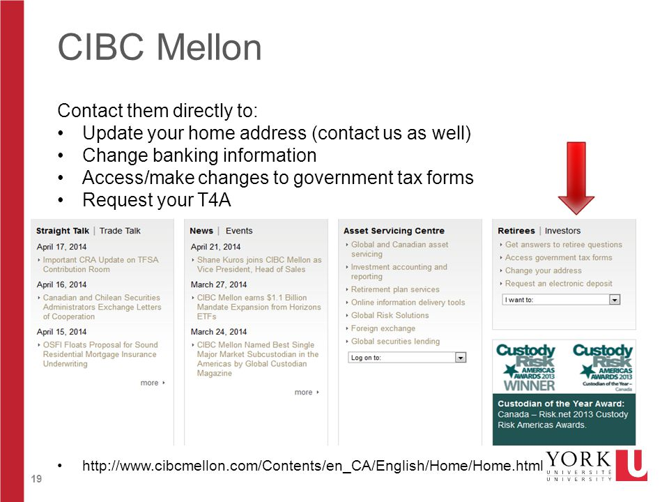 19 CIBC Mellon Contact them directly to: Update your home address (contact us as well) Change banking information Access/make changes to government tax forms Request your T4A http://www.cibcmellon.com/Contents/en_CA/English/Home/Home.html
