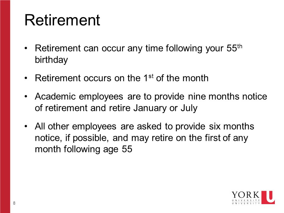 8 Retirement Retirement can occur any time following your 55 th birthday Retirement occurs on the 1 st of the month Academic employees are to provide nine months notice of retirement and retire January or July All other employees are asked to provide six months notice, if possible, and may retire on the first of any month following age 55
