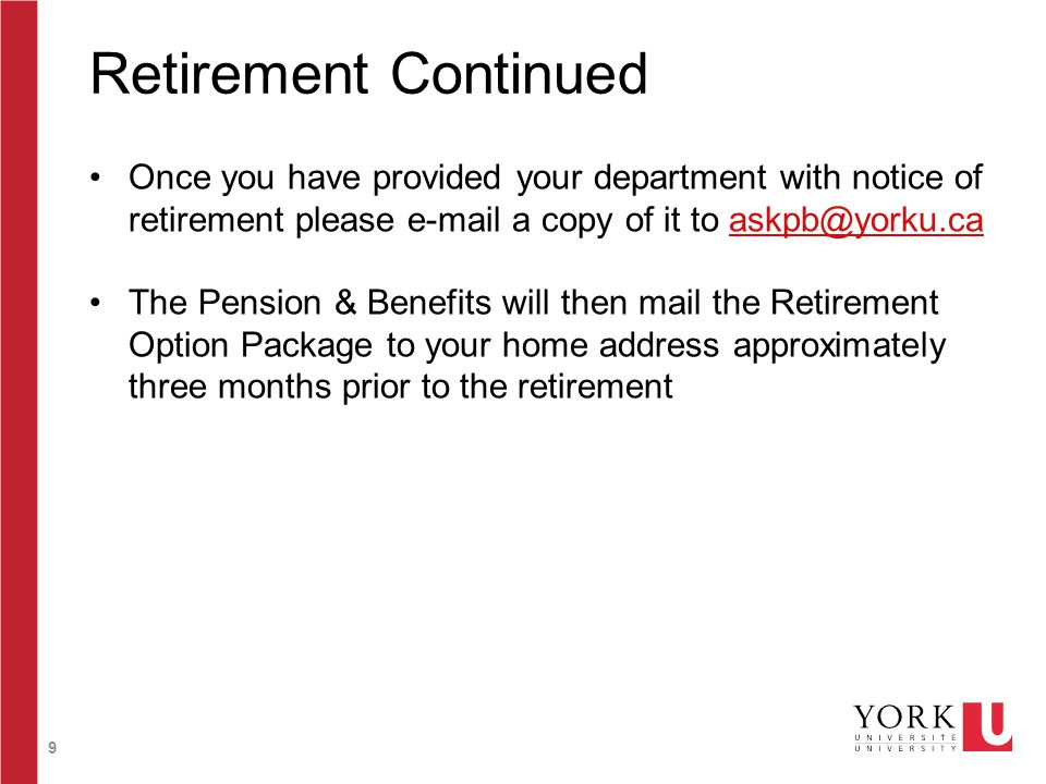 9 Retirement Continued Once you have provided your department with notice of retirement please e-mail a copy of it to askpb@yorku.caaskpb@yorku.ca The Pension & Benefits will then mail the Retirement Option Package to your home address approximately three months prior to the retirement