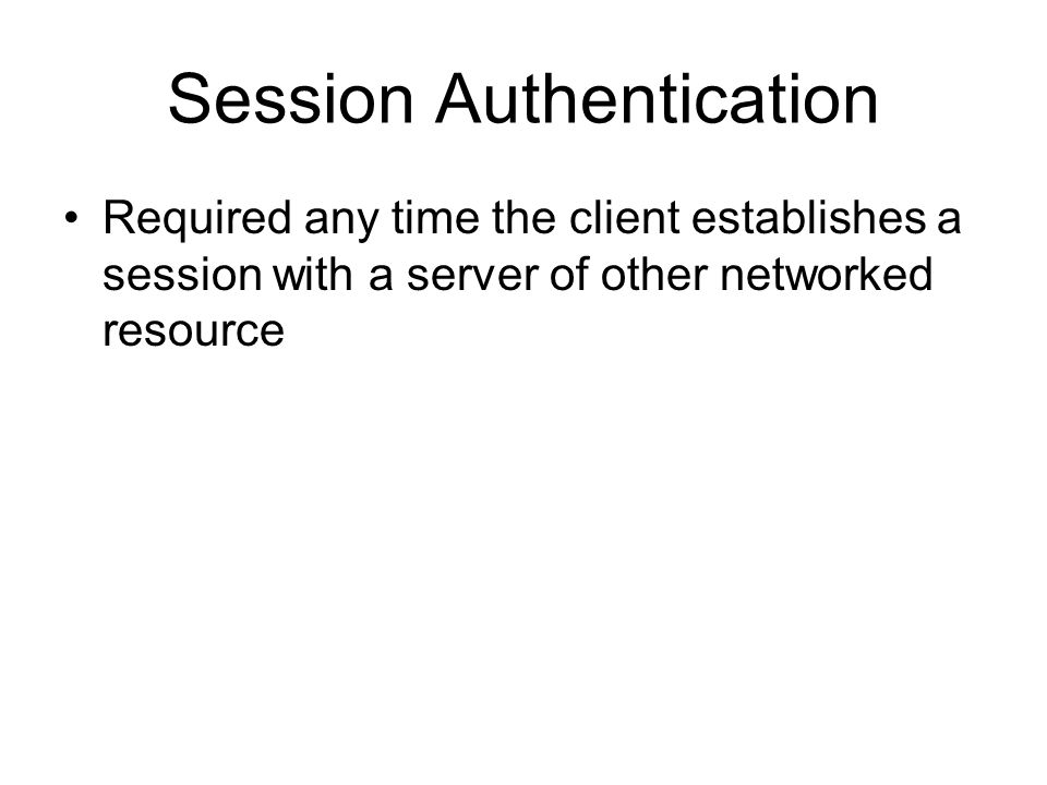 Session Authentication Required any time the client establishes a session with a server of other networked resource
