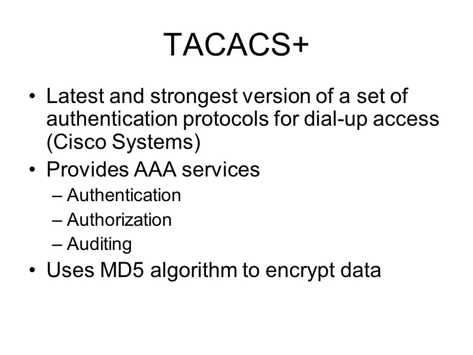 TACACS+ Latest and strongest version of a set of authentication protocols for dial-up access (Cisco Systems) Provides AAA services –Authentication –Authorization –Auditing Uses MD5 algorithm to encrypt data
