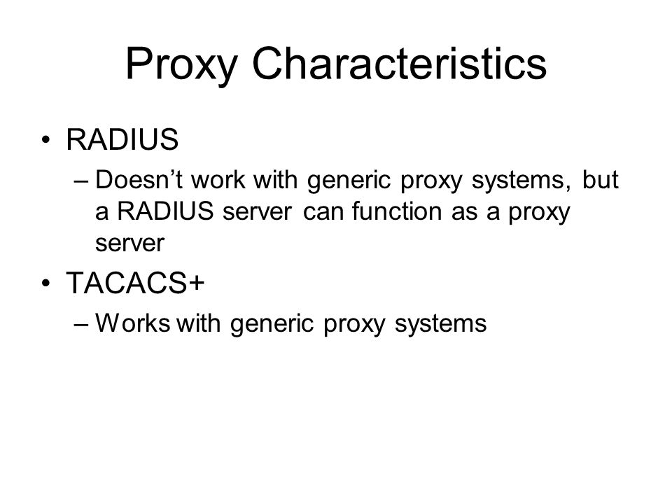 Proxy Characteristics RADIUS –Doesn't work with generic proxy systems, but a RADIUS server can function as a proxy server TACACS+ –Works with generic proxy systems