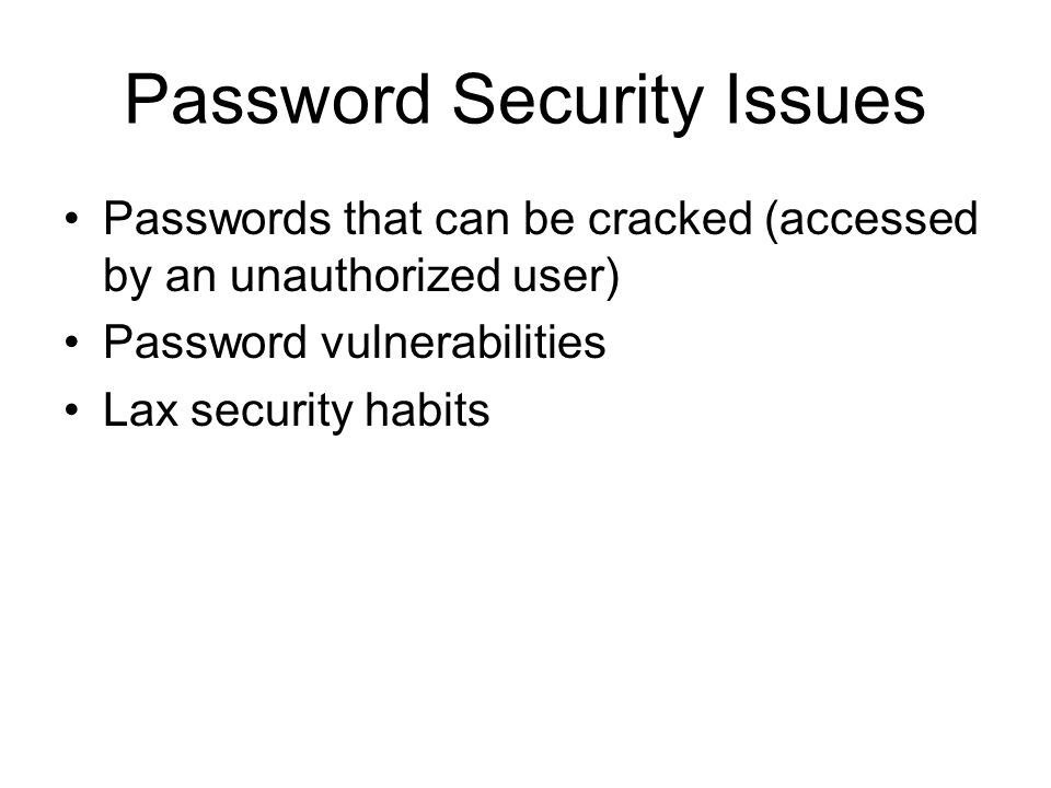 Password Security Issues Passwords that can be cracked (accessed by an unauthorized user) Password vulnerabilities Lax security habits