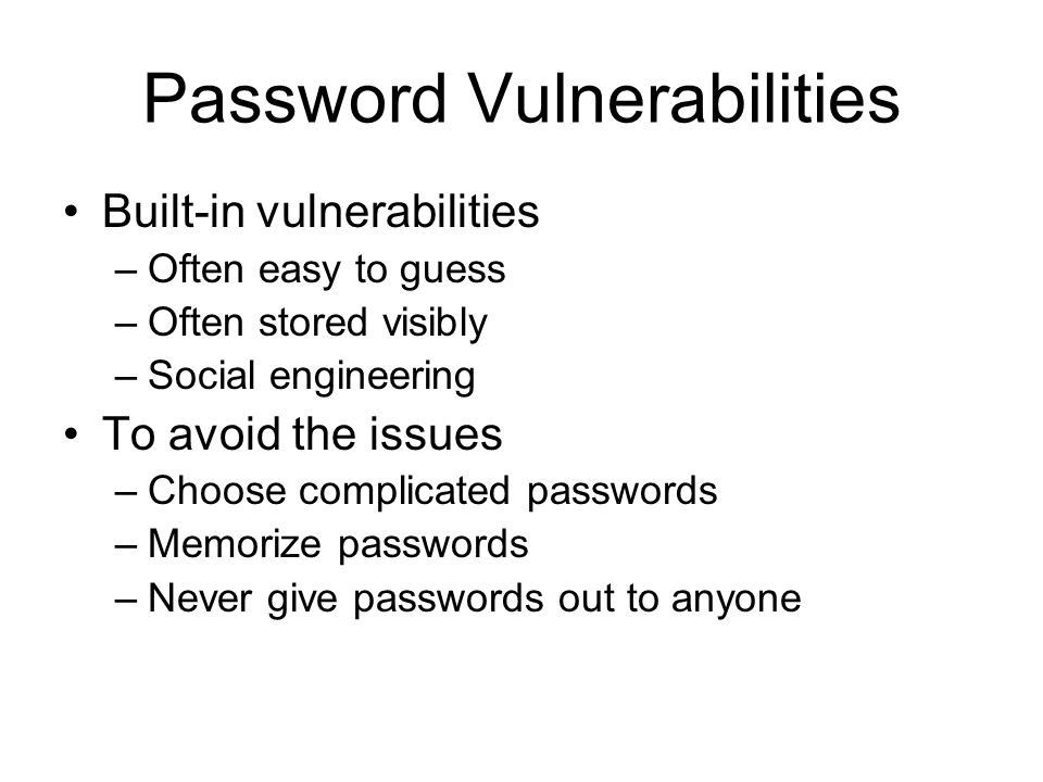 Password Vulnerabilities Built-in vulnerabilities –Often easy to guess –Often stored visibly –Social engineering To avoid the issues –Choose complicated passwords –Memorize passwords –Never give passwords out to anyone