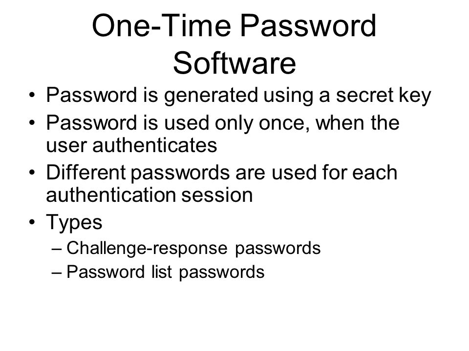 One-Time Password Software Password is generated using a secret key Password is used only once, when the user authenticates Different passwords are used for each authentication session Types –Challenge-response passwords –Password list passwords
