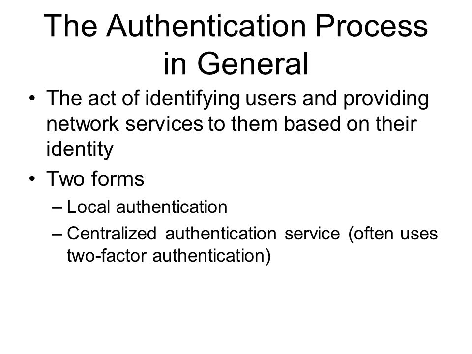 The Authentication Process in General The act of identifying users and providing network services to them based on their identity Two forms –Local authentication –Centralized authentication service (often uses two-factor authentication)
