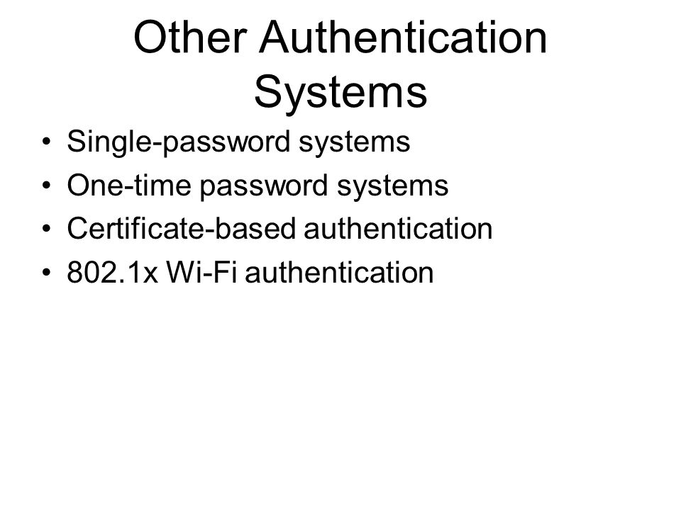 Other Authentication Systems Single-password systems One-time password systems Certificate-based authentication 802.1x Wi-Fi authentication