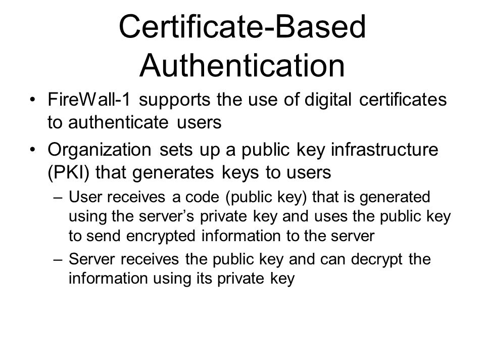 Certificate-Based Authentication FireWall-1 supports the use of digital certificates to authenticate users Organization sets up a public key infrastructure (PKI) that generates keys to users –User receives a code (public key) that is generated using the server's private key and uses the public key to send encrypted information to the server –Server receives the public key and can decrypt the information using its private key