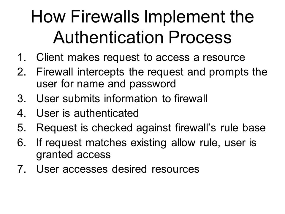 How Firewalls Implement the Authentication Process 1.Client makes request to access a resource 2.Firewall intercepts the request and prompts the user for name and password 3.User submits information to firewall 4.User is authenticated 5.Request is checked against firewall's rule base 6.If request matches existing allow rule, user is granted access 7.User accesses desired resources